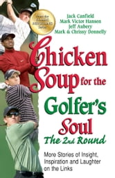 Chicken Soup for the Golfer's Soul The 2nd Round - More Stories of Insight, Inspiration and Laughter on the Links ebook by Jack Canfield,Mark Victor Hansen
