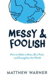 Messy & Foolish - How to Make a Mess, Be a Fool, And Evangelize the World ebook by Matthew Warner