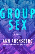 Group Sex - A Novel eBook by Ann Arensberg