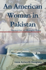 An American Woman in Pakistan: Memories of Mangla Dam ebook by Irene Aylworth Douglass