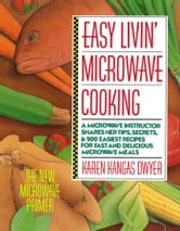 Easy Livin' Microwave Cooking - A microwave instructor shares tips, secrets, & 200 easiest recipes for fast and delicious microwave meals ebook by Karen K. Dwyer