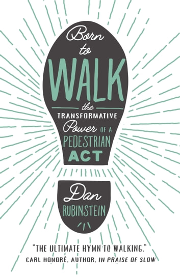 Born to Walk - The Transformative Power of a Pedestrian Act ebook by Dan Rubinstein