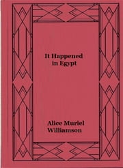 It Happened in Egypt ebook by Alice Muriel Williamson