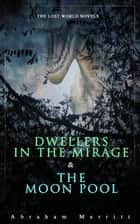 The Lost World Novels: Dwellers in the Mirage & The Moon Pool - Science Fantasy Novels ebook by Abraham Merritt