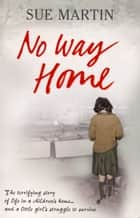 No Way Home - The terrifying story of life in a children's home and a little girl's struggle to survive ebook by Sue Martin