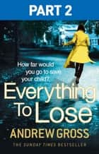 Everything to Lose: Part Two, Chapters 6–38 ebook by Andrew Gross