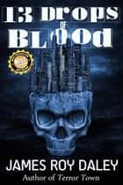 13 Drops of Blood ebook by James Roy Daley