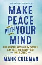 Make Peace with Your Mind - How Mindfulness and Compassion Can Free You from Your Inner Critic ebook by Mark Coleman
