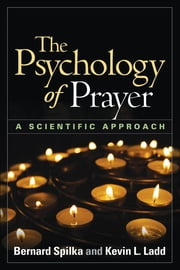 The Psychology of Prayer - A Scientific Approach ebook by Bernard Spilka, PhD,Kevin L. Ladd, PhD