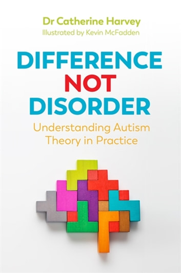 Difference Not Disorder - Understanding Autism Theory in Practice ebook by Dr Catherine Harvey