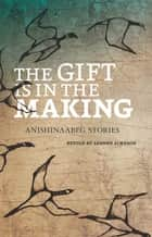 The Gift is in the Making - Anishinaabeg Stories ebook by Leanne Simpson