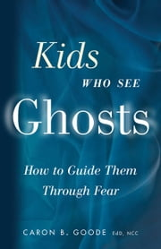 Kids Who See Ghosts: How To Guide Them Through Fear ebook by Caron B. Goode