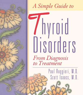 A Simple Guide to Thyroid Disorders - From Diagnosis to Treatment eBook by Paul Ruggieri,Scott Isaacs,Jack Allen Kusler