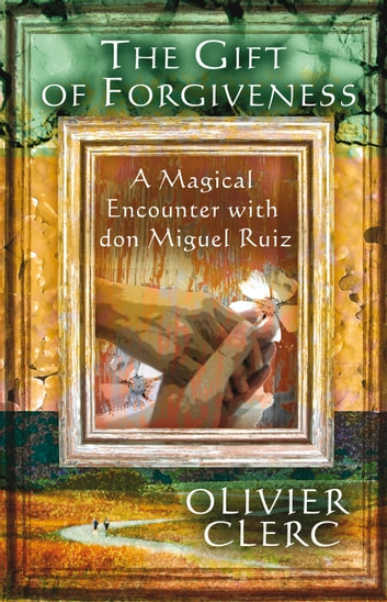 The Gift of Forgiveness - A Magical Encounter with don Miguel Ruiz ebook by Olivier Clerc