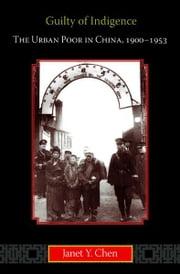 Guilty of Indigence - The Urban Poor in China, 1900-1953 ebook by Janet Y. Chen