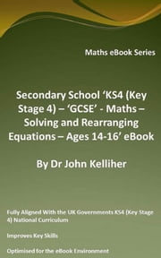 Secondary School 'KS4 (Key Stage 4) – 'GCSE' - Maths – Solving and Rearranging Equations – Ages 14-16' eBook ebook by Dr John Kelliher