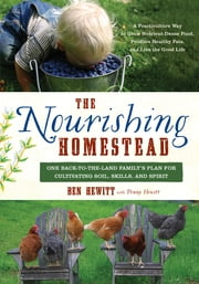 The Nourishing Homestead - One Back-to-the-Land Family's Plan for Cultivating Soil, Skills, and Spirit ebook by Ben Hewitt,Penny Hewitt