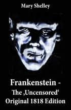 Frankenstein - The 'Uncensored' Original 1818 Edition ebook by Mary Shelley