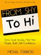 From Shy to Hi: Tame Social Anxiety, Meet New People, and Build Self-Confidence ebook by Michal Stawicki