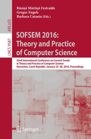 SOFSEM 2016: Theory and Practice of Computer Science - 42nd International Conference on Current Trends in Theory and Practice of Computer Science, Harrachov, Czech Republic, January 23-28, 2016, Proceedings ebook by
