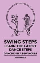 Swing Steps - Learn the Latest Dance Steps - Dancing in a Few Hours ebook by Anon.