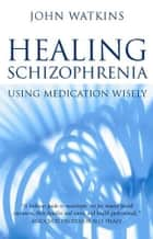 Healing Schizophrenia: Using Medication Wisely ebook by John Watkins