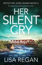 Her Silent Cry - An absolutely gripping mystery thriller ebook by Lisa Regan