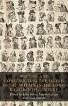 Writing and constructing the self in Great Britain in the long eighteenth century eBook by John Baker, Marion Leclair, Allan Ingram