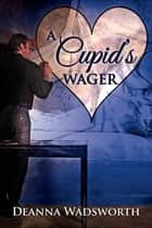 A Cupid's Wager eBook by Deanna Wadsworth