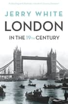 London In The Nineteenth Century - 'A Human Awful Wonder of God' ebook by Jerry White