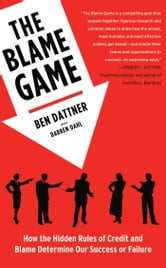 The Blame Game - How the Hidden Rules of Credit and Blame Determine Our Success or Failure ebook by Ben Dattner