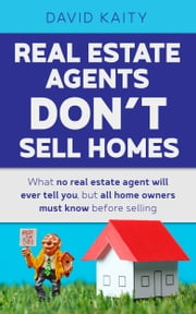 Real Estate Agents Don't Sell Homes: What No Real Estate Agent Will Ever Tell You, But All Home Owners Must Know Before Selling ebook by David Kaity