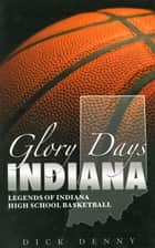 Glory Days Indiana: Legends of Indiana High School Basketball ebook by Dick Denny