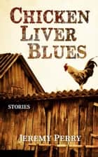 Chicken Liver Blues: Stories ebook by Jeremy Perry