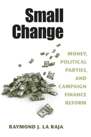 Small Change - Money, Political Parties, and Campaign Finance Reform ebook by Raymond J. La Raja