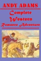 Complete Western Romance Adventure ebook by Andy Adams