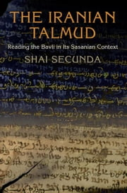 The Iranian Talmud: Reading the Bavli in Its Sasanian Context ebook by Secunda, Shai