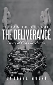 The Pain, the Struggle, the Deliverance - Poetry of God's Revelations ebook by La'Tisha  Moore