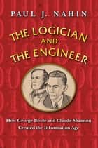 The Logician and the Engineer - How George Boole and Claude Shannon Created the Information Age ebook by Paul J. Nahin