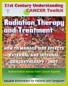 21st Century Understanding Cancer Toolkit: Radiation Therapy and Treatment, Side Effect Management, External, Internal, IMRT, Brachytherapy - Information for Patients, Families, Caregivers ebook by Progressive Management