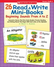 26 Read & Write Mini-Books: Beginning Sounds From A to Z: Interactive Stories That Give Early Readers Practice Reading and Writing Words That Begin Wi ebook by Sanders, Nancy I.