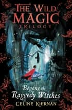 Begone the Raggedy Witches (The Wild Magic Trilogy, Book One) ebook by Victoria Semykina, Celine Kiernan