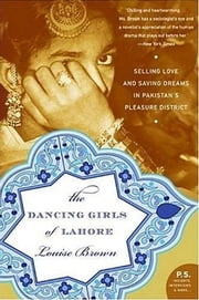 The Dancing Girls of Lahore - Selling Love and Saving Dreams in Pakistan's Pleasure District ebook by Louise Brown