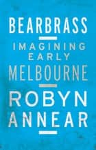 Bearbrass - Imagining Early Melbourne ebook by Robyn Annear