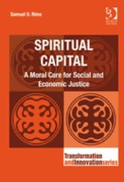 Spiritual Capital - A Moral Core for Social and Economic Justice ebook by Dr Samuel D Rima,Professor Ronnie Lessem,Dr Alexander Schieffer