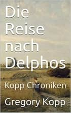 Die Reise nach Delphos - Kopp Chroniken, #3 ebook by Gregory Kopp