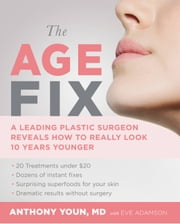 The Age Fix - A Leading Plastic Surgeon Reveals How to Really Look 10 Years Younger ebook by Anthony Youn,Eve Adamson