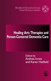 Healing Arts Therapies and Person-Centred Dementia Care ebook by Anthea Innes,Karen Hatfield