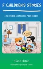 5 Children's Stories: Teaching Virtuous Principles ebook by Diane Elston