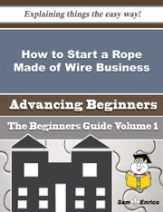 How to Start a Rope Made of Wire Business (Beginners Guide) ebook by Lauri Pritchett,Sam Enrico